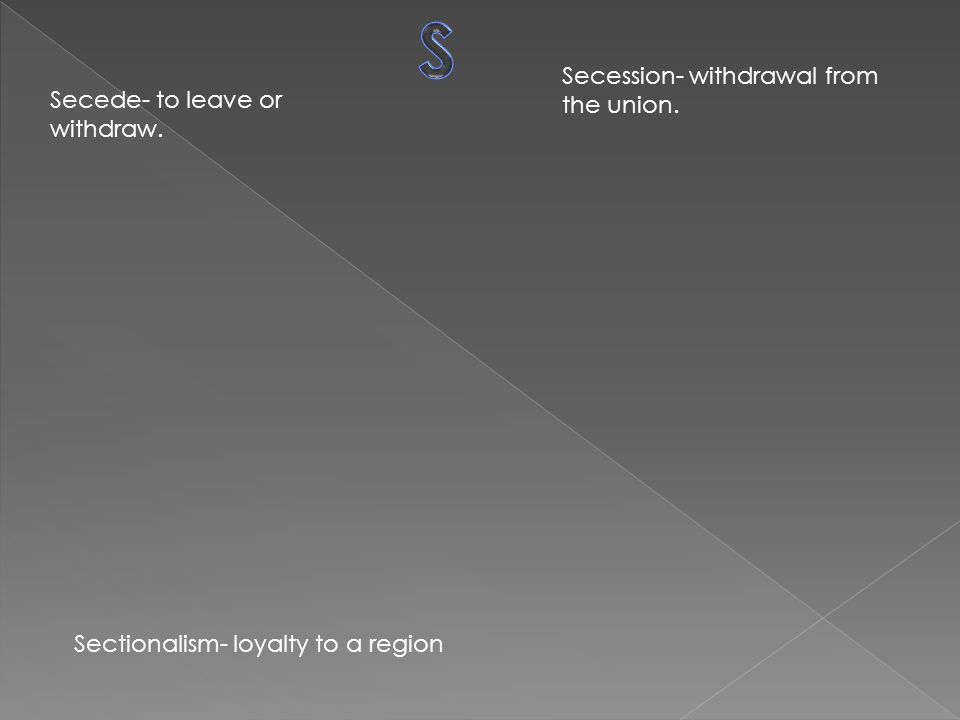 Secede- to leave or withdraw. Secession- withdrawal from the union. Sectionalism- loyalty to a region