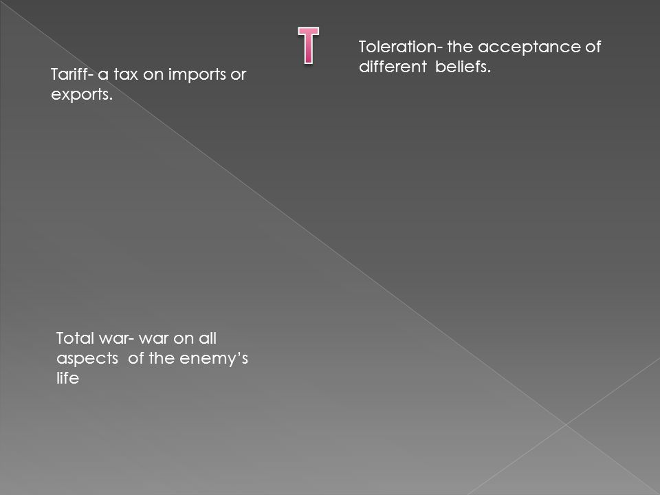 Tariff- a tax on imports or exports. Toleration- the acceptance of different beliefs. Total war- war on all aspects of the enemy's life