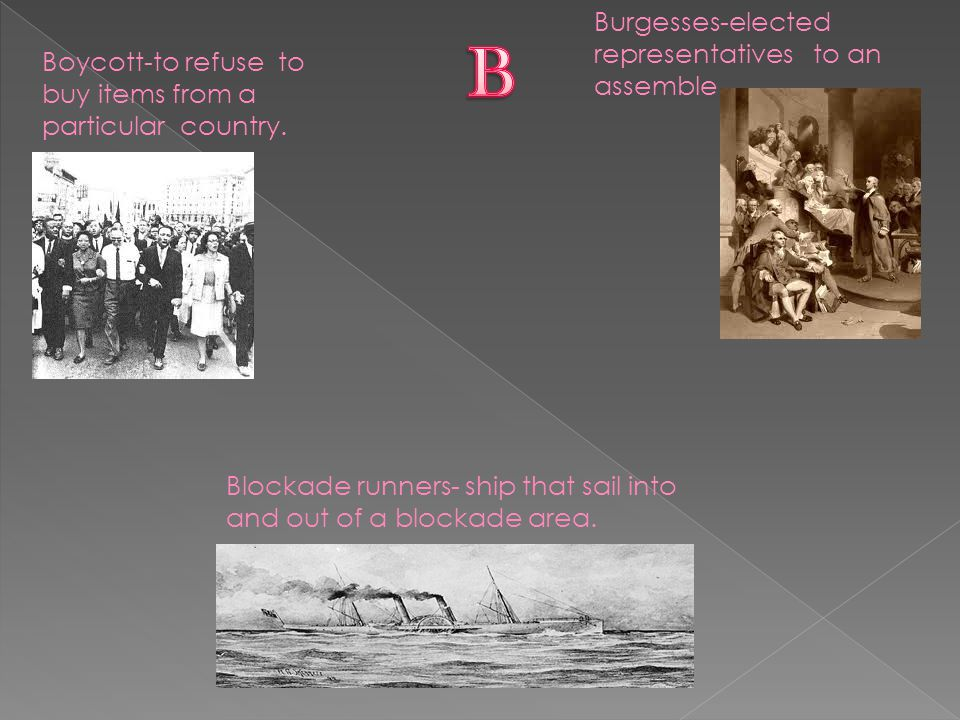 Boycott-to refuse to buy items from a particular country. Burgesses-elected representatives to an assemble Blockade runners- ship that sail into and o