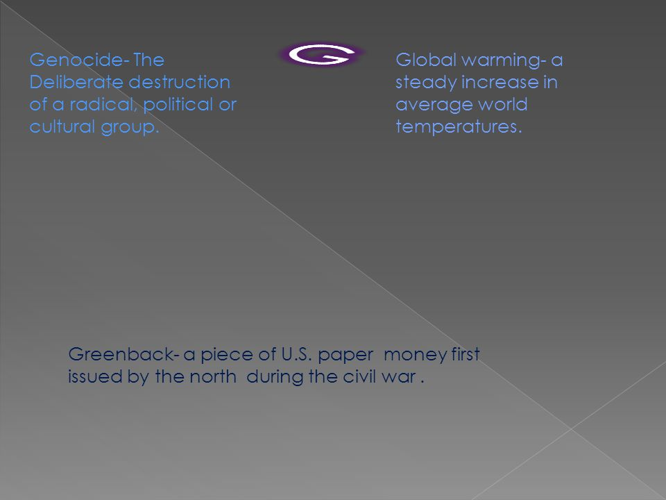 Genocide- The Deliberate destruction of a radical, political or cultural group. Global warming- a steady increase in average world temperatures. Green