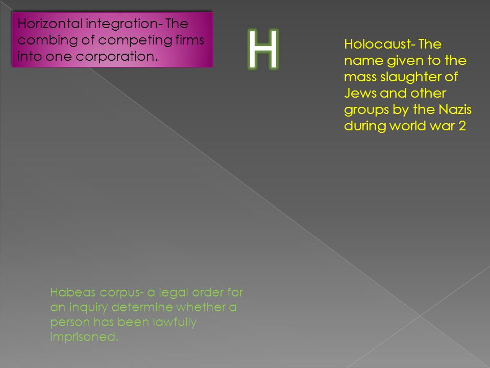 Horizontal integration- The combing of competing firms into one corporation. Holocaust- The name given to the mass slaughter of Jews and other groups