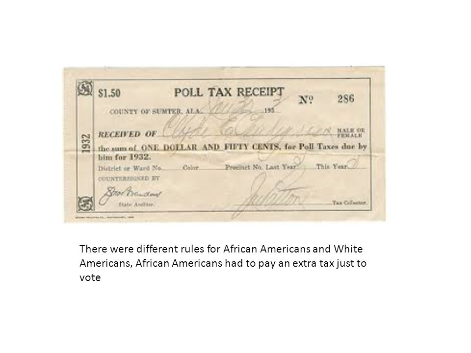 There were different rules for African Americans and White Americans, African Americans had to pay an extra tax just to vote