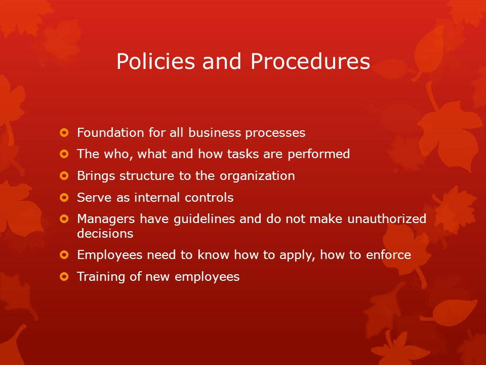 Policies and Procedures  Foundation for all business processes  The who, what and how tasks are performed  Brings structure to the organization  Serve as internal controls  Managers have guidelines and do not make unauthorized decisions  Employees need to know how to apply, how to enforce  Training of new employees