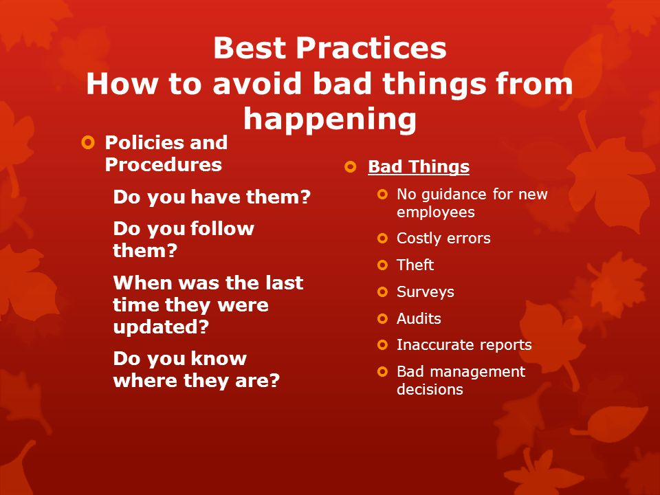 Best Practices How to avoid bad things from happening  Policies and Procedures Do you have them.