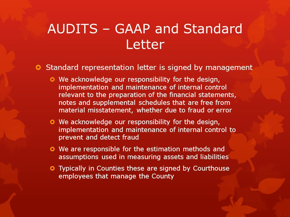 AUDITS – GAAP and Standard Letter  Standard representation letter is signed by management  We acknowledge our responsibility for the design, implementation and maintenance of internal control relevant to the preparation of the financial statements, notes and supplemental schedules that are free from material misstatement, whether due to fraud or error  We acknowledge our responsibility for the design, implementation and maintenance of internal control to prevent and detect fraud  We are responsible for the estimation methods and assumptions used in measuring assets and liabilities  Typically in Counties these are signed by Courthouse employees that manage the County