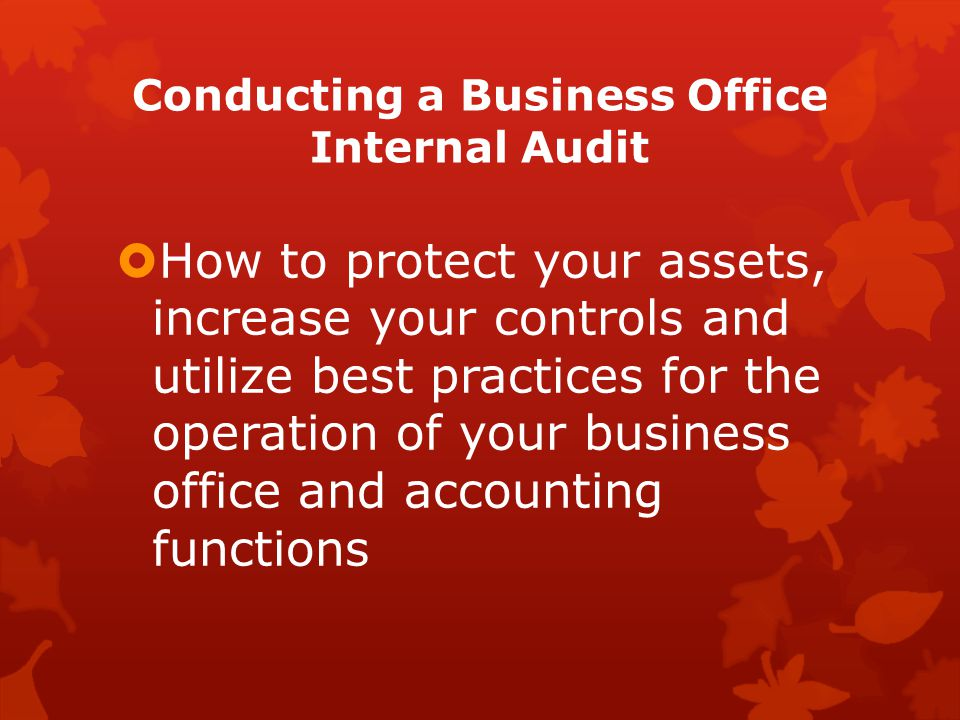 Conducting a Business Office Internal Audit  How to protect your assets, increase your controls and utilize best practices for the operation of your business office and accounting functions