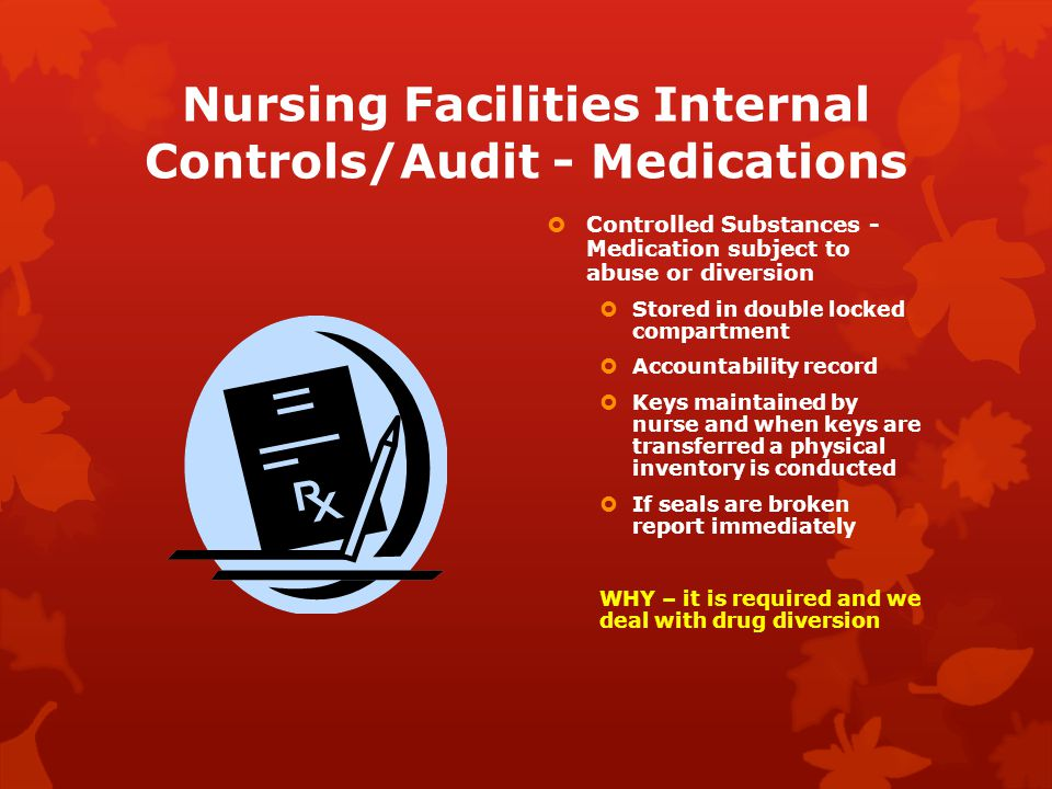 Nursing Facilities Internal Controls/Audit - Medications  Controlled Substances - Medication subject to abuse or diversion  Stored in double locked compartment  Accountability record  Keys maintained by nurse and when keys are transferred a physical inventory is conducted  If seals are broken report immediately WHY – it is required and we deal with drug diversion