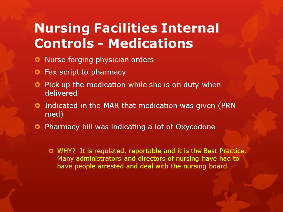 Nursing Facilities Internal Controls - Medications  Nurse forging physician orders  Fax script to pharmacy  Pick up the medication while she is on duty when delivered  Indicated in the MAR that medication was given (PRN med)  Pharmacy bill was indicating a lot of Oxycodone  WHY.