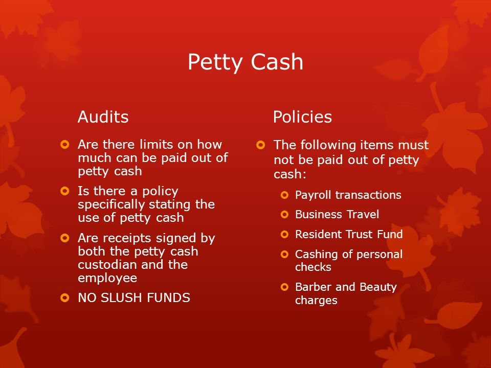 Petty Cash Audits  Are there limits on how much can be paid out of petty cash  Is there a policy specifically stating the use of petty cash  Are receipts signed by both the petty cash custodian and the employee  NO SLUSH FUNDS Policies  The following items must not be paid out of petty cash:  Payroll transactions  Business Travel  Resident Trust Fund  Cashing of personal checks  Barber and Beauty charges