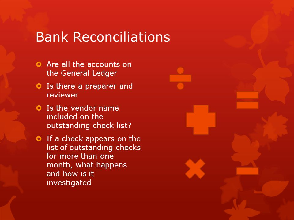 Bank Reconciliations  Are all the accounts on the General Ledger  Is there a preparer and reviewer  Is the vendor name included on the outstanding check list.