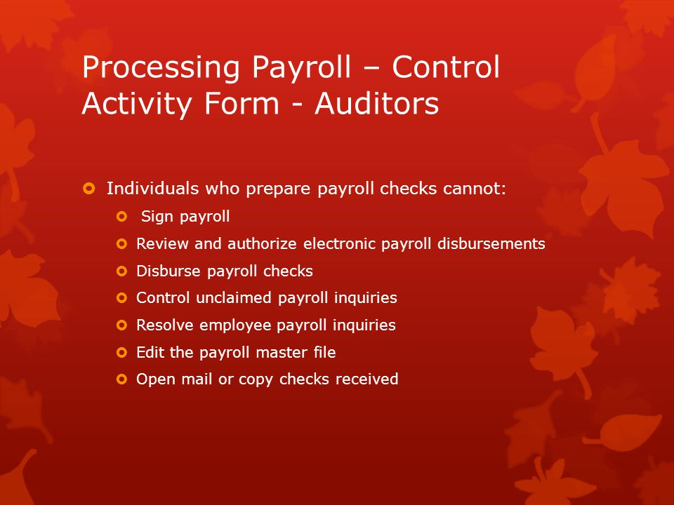 Processing Payroll – Control Activity Form - Auditors  Individuals who prepare payroll checks cannot:  Sign payroll  Review and authorize electronic payroll disbursements  Disburse payroll checks  Control unclaimed payroll inquiries  Resolve employee payroll inquiries  Edit the payroll master file  Open mail or copy checks received