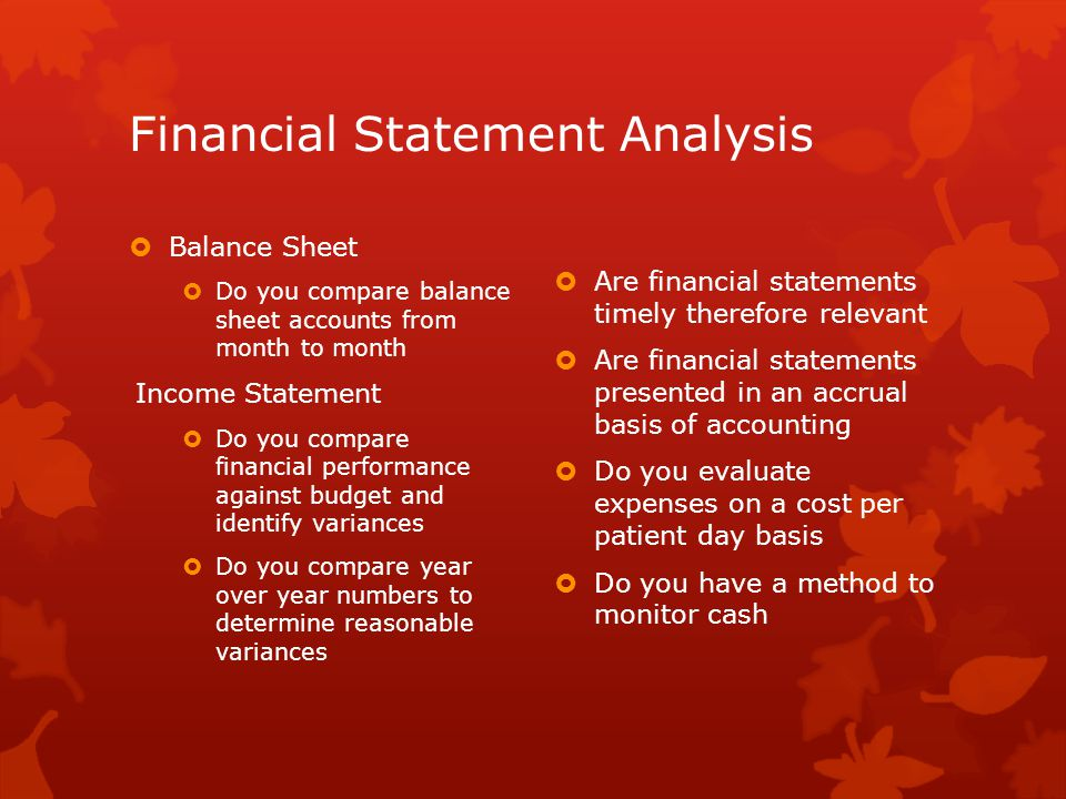 Financial Statement Analysis  Balance Sheet  Do you compare balance sheet accounts from month to month Income Statement  Do you compare financial performance against budget and identify variances  Do you compare year over year numbers to determine reasonable variances  Are financial statements timely therefore relevant  Are financial statements presented in an accrual basis of accounting  Do you evaluate expenses on a cost per patient day basis  Do you have a method to monitor cash