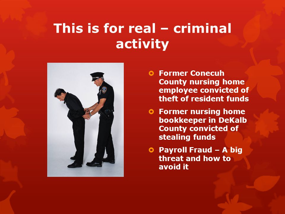 This is for real – criminal activity  Payroll Fraud  Happens in 27% of businesses  Occurs nearly twice as often in small organizations (100 or less)  Ghost employees  Checks/direct deposit  Employee Personal Care Home  Approximately half of the payroll checks were direct deposit and others paper checks  Payroll clerk put herself on direct deposit and cut a paper check – administrator and accountant signed checks  How was that caught.