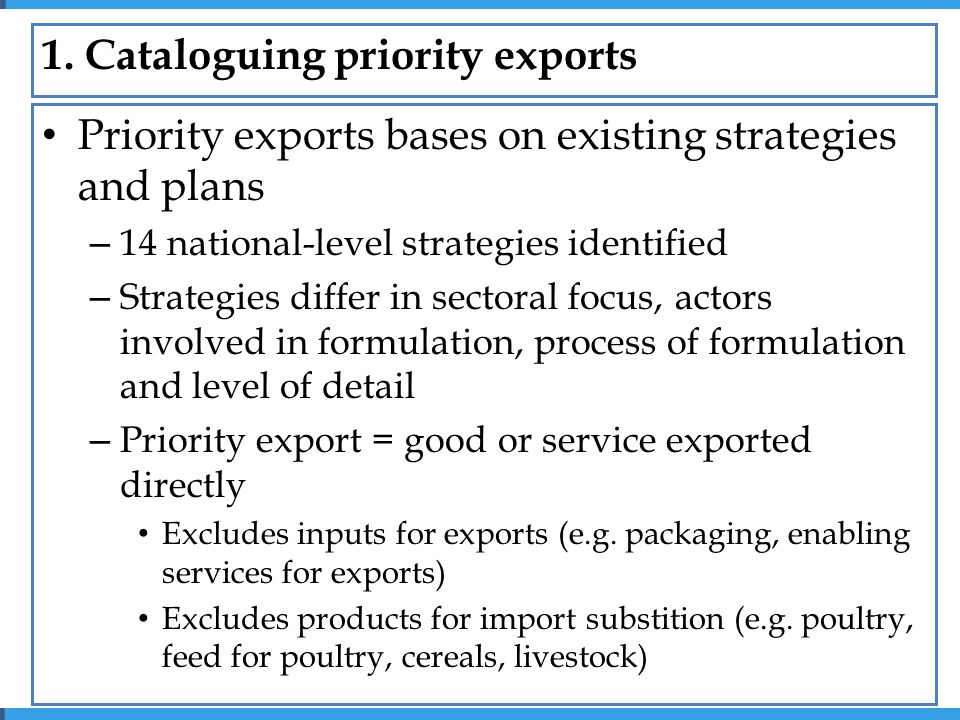 Priority exports bases on existing strategies and plans – 14 national-level strategies identified – Strategies differ in sectoral focus, actors involved in formulation, process of formulation and level of detail – Priority export = good or service exported directly Excludes inputs for exports (e.g.