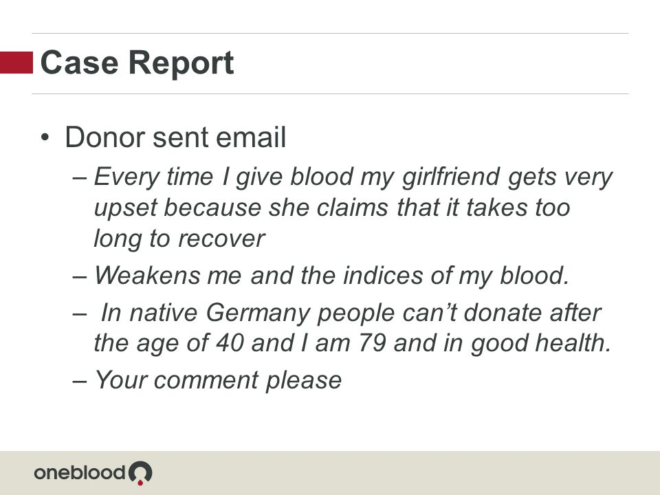 Case Report Donor sent email –Every time I give blood my girlfriend gets very upset because she claims that it takes too long to recover –Weakens me and the indices of my blood.
