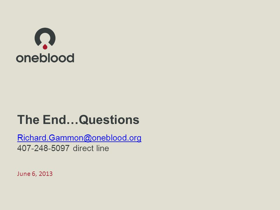 June 6, 2013 The End…Questions Richard.Gammon@oneblood.org 407-248-5097 direct line