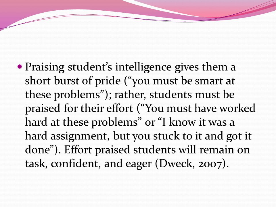 Praising student's intelligence gives them a short burst of pride ( you must be smart at these problems ); rather, students must be praised for their effort ( You must have worked hard at these problems or I know it was a hard assignment, but you stuck to it and got it done ).