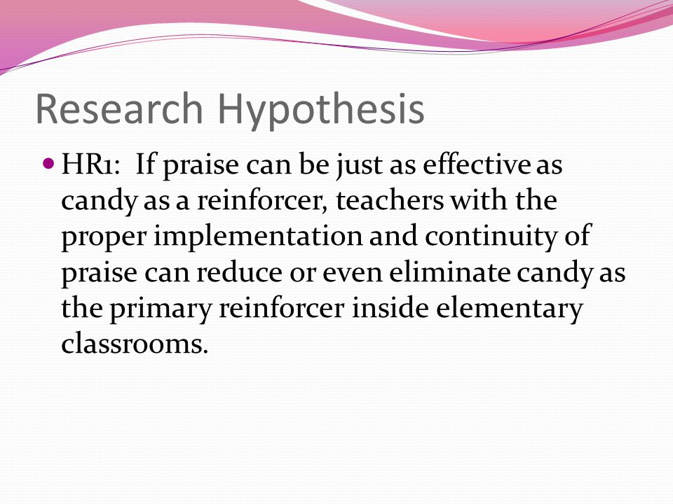Research Hypothesis HR1: If praise can be just as effective as candy as a reinforcer, teachers with the proper implementation and continuity of praise can reduce or even eliminate candy as the primary reinforcer inside elementary classrooms.