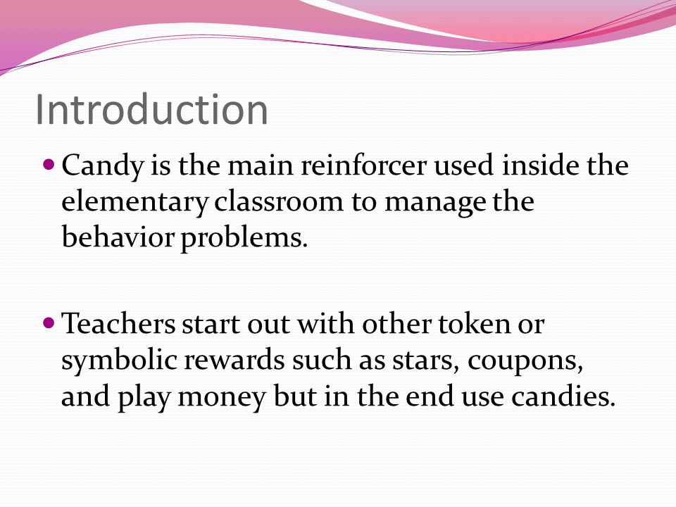 Introduction Candy is the main reinforcer used inside the elementary classroom to manage the behavior problems.