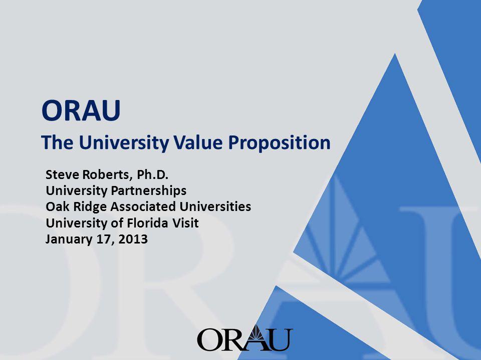 ORAU The University Value Proposition Steve Roberts, Ph.D. University Partnerships Oak Ridge Associated Universities University of Florida Visit Janua
