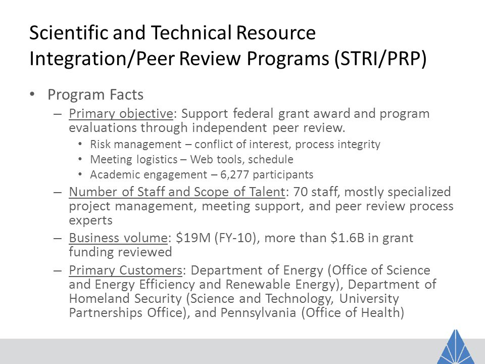 Scientific and Technical Resource Integration/Peer Review Programs (STRI/PRP) Program Facts – Primary objective: Support federal grant award and program evaluations through independent peer review.