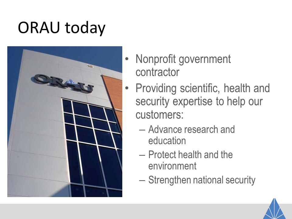 ORAU University Partnership Agenda ORNL – Leverage partnership with UT- Battelle – Help ORNL build mutually beneficial university partnerships – Primary foci of interest: Neutrons, Computational Science ORAU – Expertise to supplement ORAU competencies in large contracts – Core competency foci: Emergency Response, Forensics, Independent Reviews and Evaluations, Environmental Health, Science Workforce Development, Technical Training