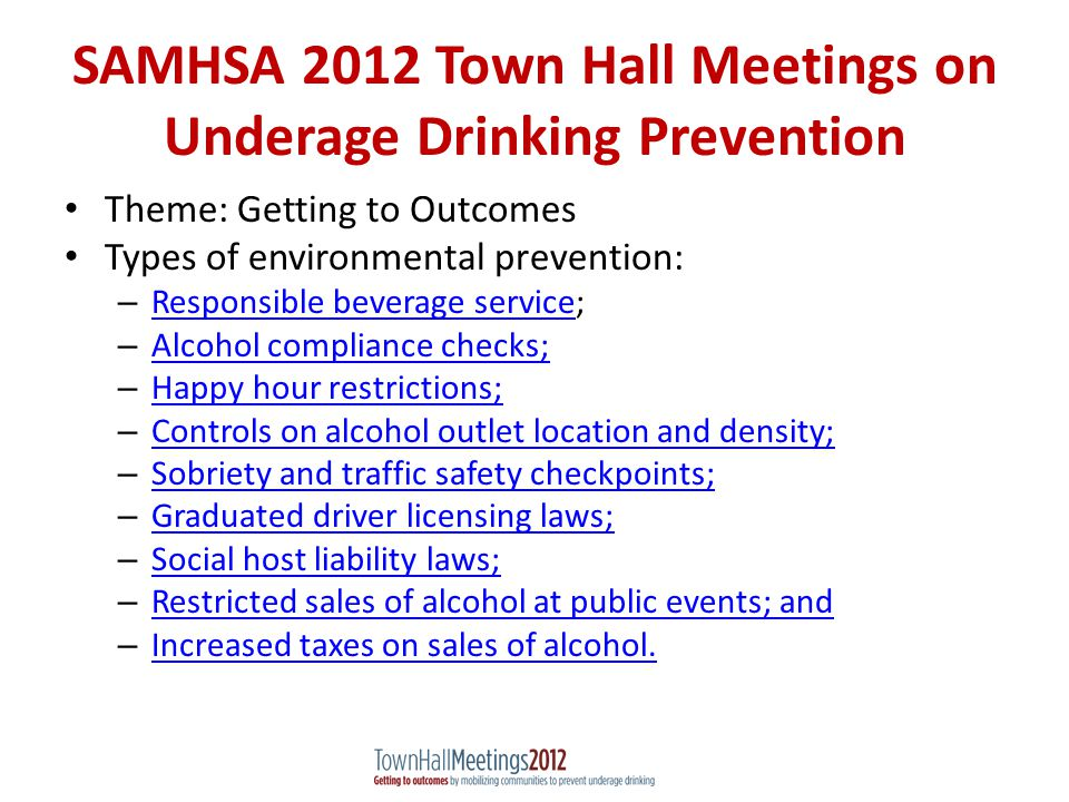 SAMHSA 2012 Town Hall Meetings on Underage Drinking Prevention Theme: Getting to Outcomes Types of environmental prevention: – Responsible beverage service; Responsible beverage service – Alcohol compliance checks; Alcohol compliance checks; – Happy hour restrictions; Happy hour restrictions; – Controls on alcohol outlet location and density; Controls on alcohol outlet location and density; – Sobriety and traffic safety checkpoints; Sobriety and traffic safety checkpoints; – Graduated driver licensing laws; Graduated driver licensing laws; – Social host liability laws; Social host liability laws; – Restricted sales of alcohol at public events; and Restricted sales of alcohol at public events; and – Increased taxes on sales of alcohol.