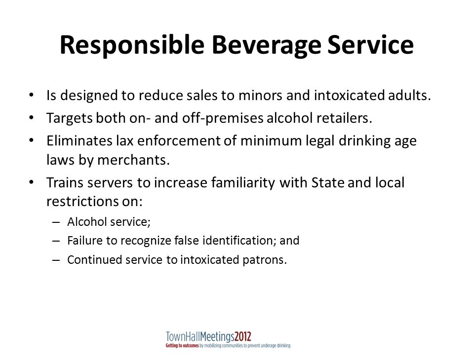 Responsible Beverage Service Is designed to reduce sales to minors and intoxicated adults.