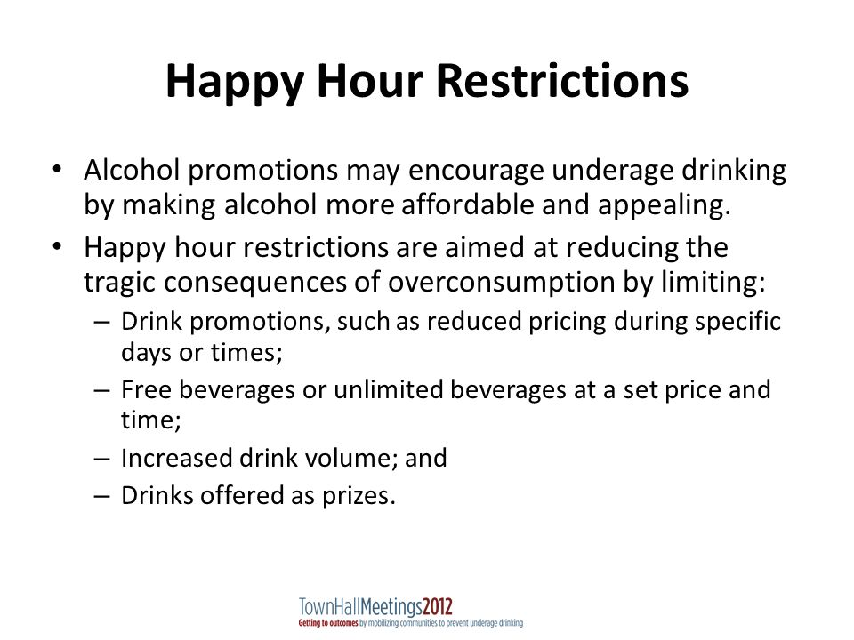 Happy Hour Restrictions Alcohol promotions may encourage underage drinking by making alcohol more affordable and appealing.