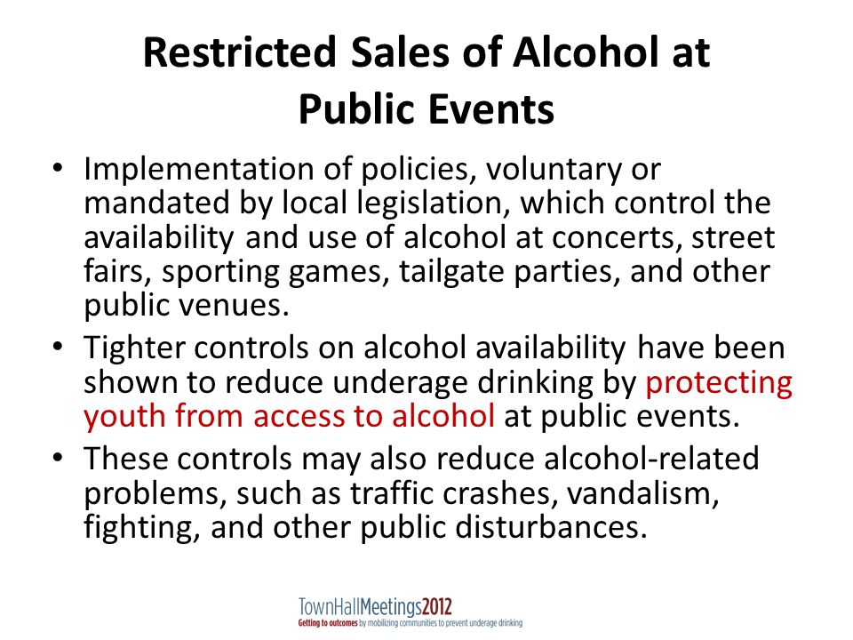 Restricted Sales of Alcohol at Public Events Implementation of policies, voluntary or mandated by local legislation, which control the availability and use of alcohol at concerts, street fairs, sporting games, tailgate parties, and other public venues.