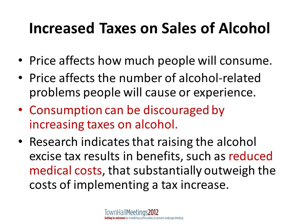 Increased Taxes on Sales of Alcohol Price affects how much people will consume.