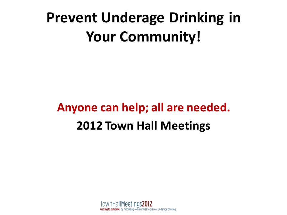 Prevent Underage Drinking in Your Community. Anyone can help; all are needed.