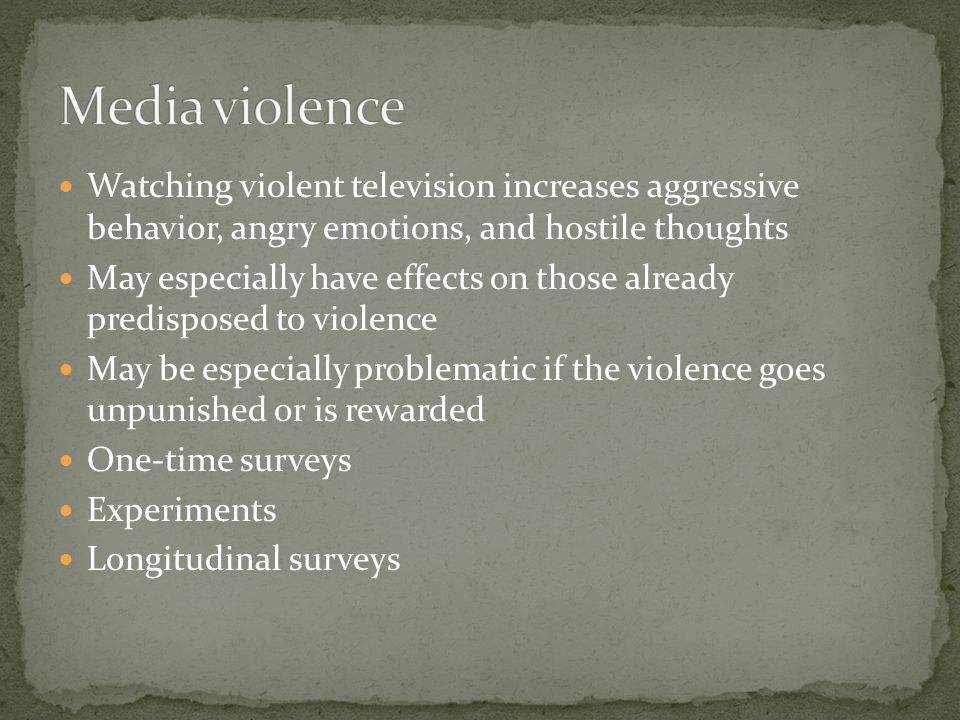 Watching violent television increases aggressive behavior, angry emotions, and hostile thoughts May especially have effects on those already predisposed to violence May be especially problematic if the violence goes unpunished or is rewarded One-time surveys Experiments Longitudinal surveys