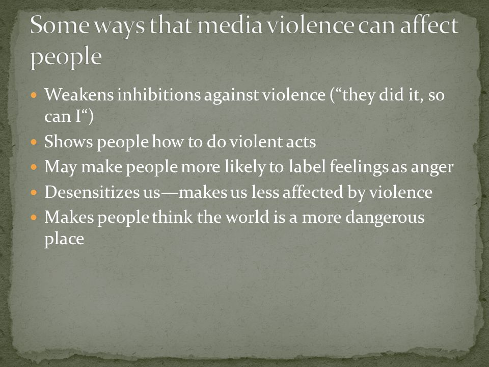 Weakens inhibitions against violence ( they did it, so can I ) Shows people how to do violent acts May make people more likely to label feelings as anger Desensitizes us—makes us less affected by violence Makes people think the world is a more dangerous place