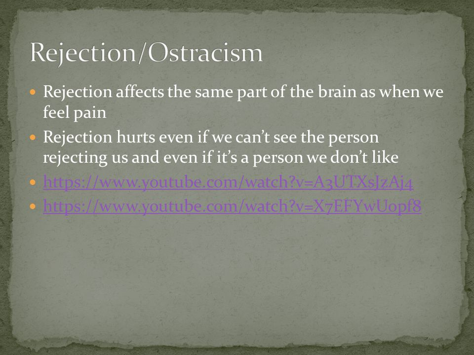 Rejection affects the same part of the brain as when we feel pain Rejection hurts even if we can't see the person rejecting us and even if it's a person we don't like https://www.youtube.com/watch?v=A3UTXsJzAj4 https://www.youtube.com/watch?v=X7EFYwUopf8