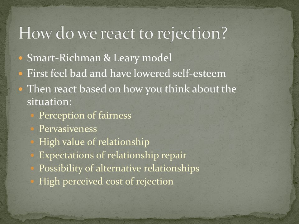 Smart-Richman & Leary model First feel bad and have lowered self-esteem Then react based on how you think about the situation: Perception of fairness Pervasiveness High value of relationship Expectations of relationship repair Possibility of alternative relationships High perceived cost of rejection