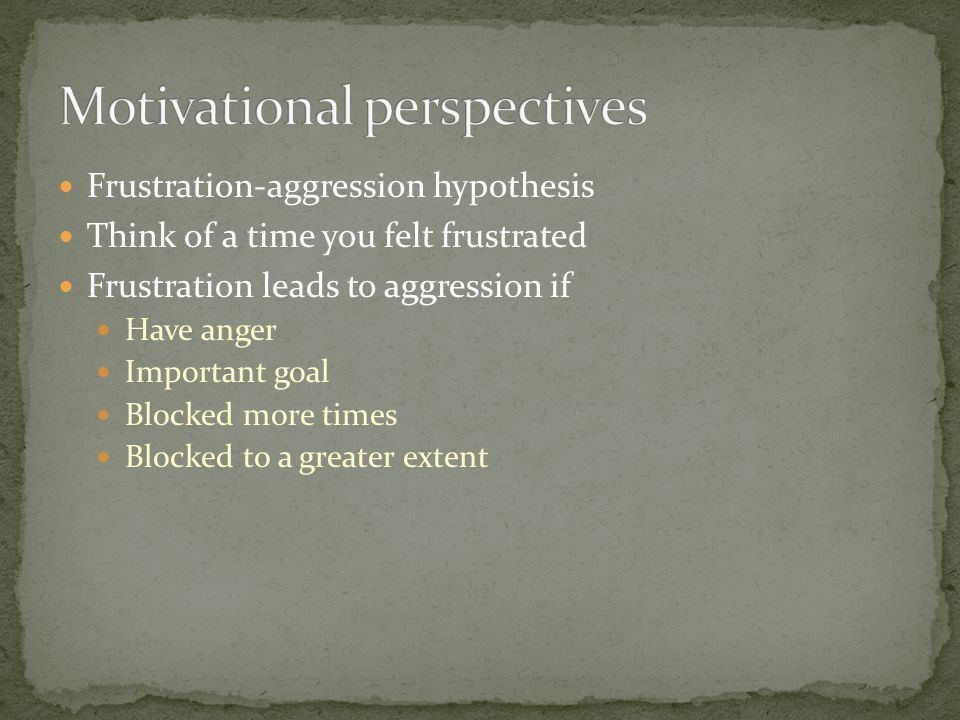 Frustration-aggression hypothesis Think of a time you felt frustrated Frustration leads to aggression if Have anger Important goal Blocked more times