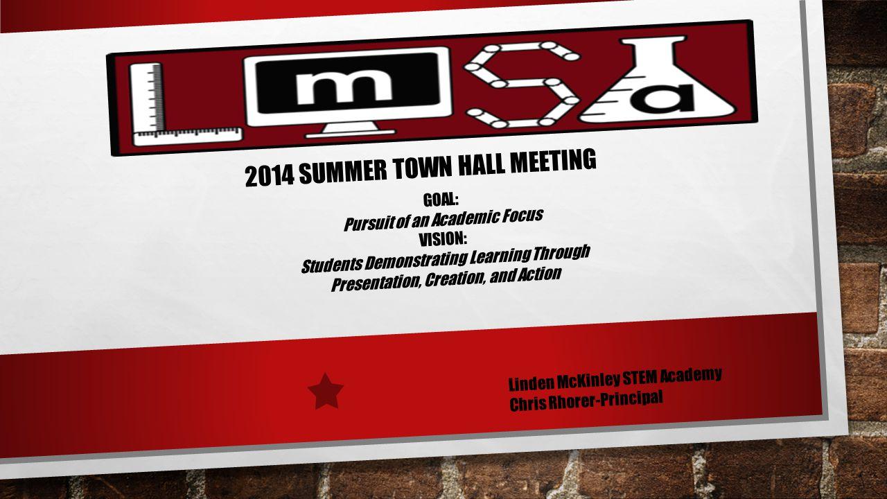2014 SUMMER TOWN HALL MEETING Linden McKinley STEM Academy Chris Rhorer-Principal GOAL: Pursuit of an Academic Focus VISION: Students Demonstrating Le