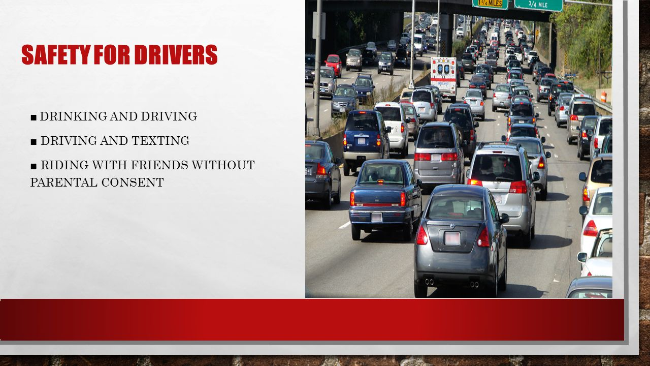 SAFETY FOR DRIVERS ■ DRINKING AND DRIVING ■ DRIVING AND TEXTING ■ RIDING WITH FRIENDS WITHOUT PARENTAL CONSENT