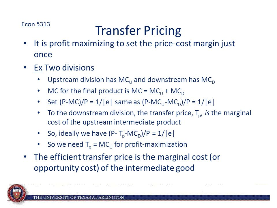Transfer Pricing It is profit maximizing to set the price-cost margin just once Ex Two divisions Upstream division has MC U and downstream has MC D MC for the final product is MC = MC U + MC D Set (P-MC)/P = 1/|e| same as (P-MC U -MC D )/P = 1/|e| To the downstream division, the transfer price, T p, is the marginal cost of the upstream intermediate product So, ideally we have (P- T p -MC D )/P = 1/|e| So we need T p = MC U for profit-maximization The efficient transfer price is the marginal cost (or opportunity cost) of the intermediate good Econ 5313