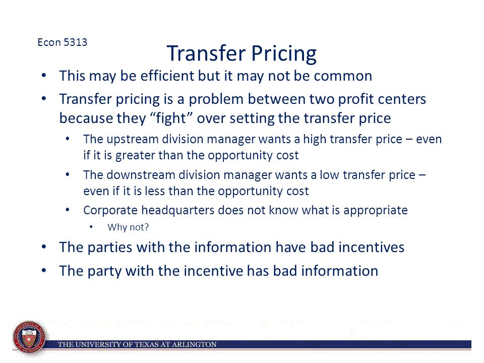 Transfer Pricing This may be efficient but it may not be common Transfer pricing is a problem between two profit centers because they fight over setting the transfer price The upstream division manager wants a high transfer price – even if it is greater than the opportunity cost The downstream division manager wants a low transfer price – even if it is less than the opportunity cost Corporate headquarters does not know what is appropriate Why not.