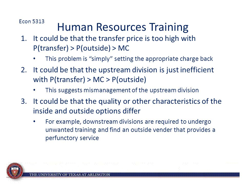 Human Resources Training 1.It could be that the transfer price is too high with P(transfer) > P(outside) > MC This problem is simply setting the appropriate charge back 2.It could be that the upstream division is just inefficient with P(transfer) > MC > P(outside) This suggests mismanagement of the upstream division 3.It could be that the quality or other characteristics of the inside and outside options differ For example, downstream divisions are required to undergo unwanted training and find an outside vender that provides a perfunctory service Econ 5313