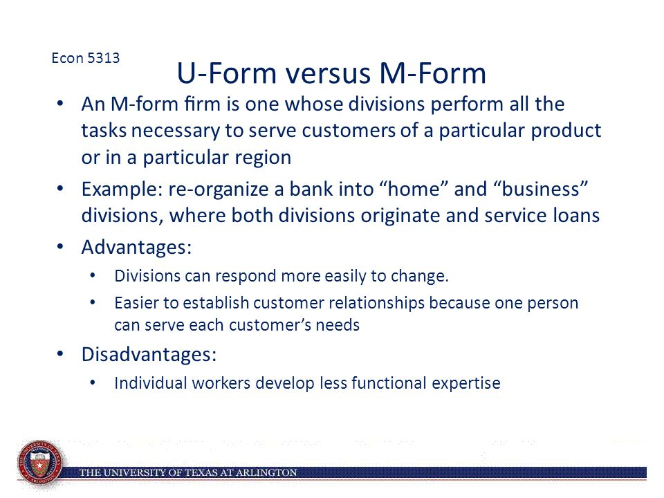 U-Form versus M-Form An M-form firm is one whose divisions perform all the tasks necessary to serve customers of a particular product or in a particular region Example: re-organize a bank into home and business divisions, where both divisions originate and service loans Advantages: Divisions can respond more easily to change.