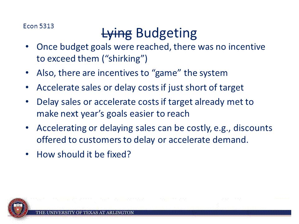 Lying Budgeting Once budget goals were reached, there was no incentive to exceed them ( shirking ) Also, there are incentives to game the system Accelerate sales or delay costs if just short of target Delay sales or accelerate costs if target already met to make next year's goals easier to reach Accelerating or delaying sales can be costly, e.g., discounts offered to customers to delay or accelerate demand.