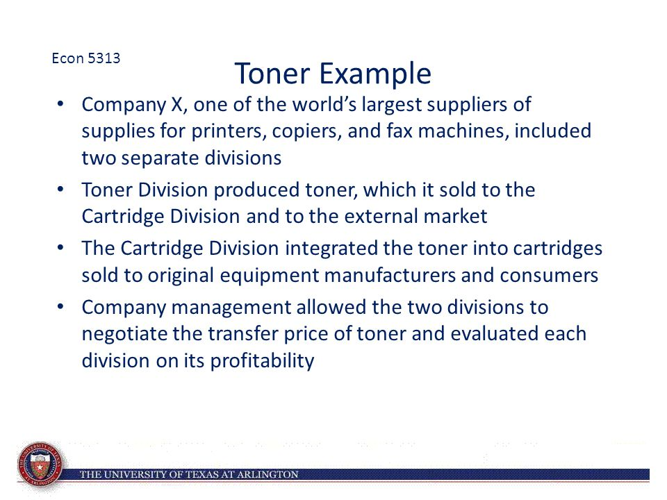 Toner Example Company X, one of the world's largest suppliers of supplies for printers, copiers, and fax machines, included two separate divisions Toner Division produced toner, which it sold to the Cartridge Division and to the external market The Cartridge Division integrated the toner into cartridges sold to original equipment manufacturers and consumers Company management allowed the two divisions to negotiate the transfer price of toner and evaluated each division on its profitability Econ 5313