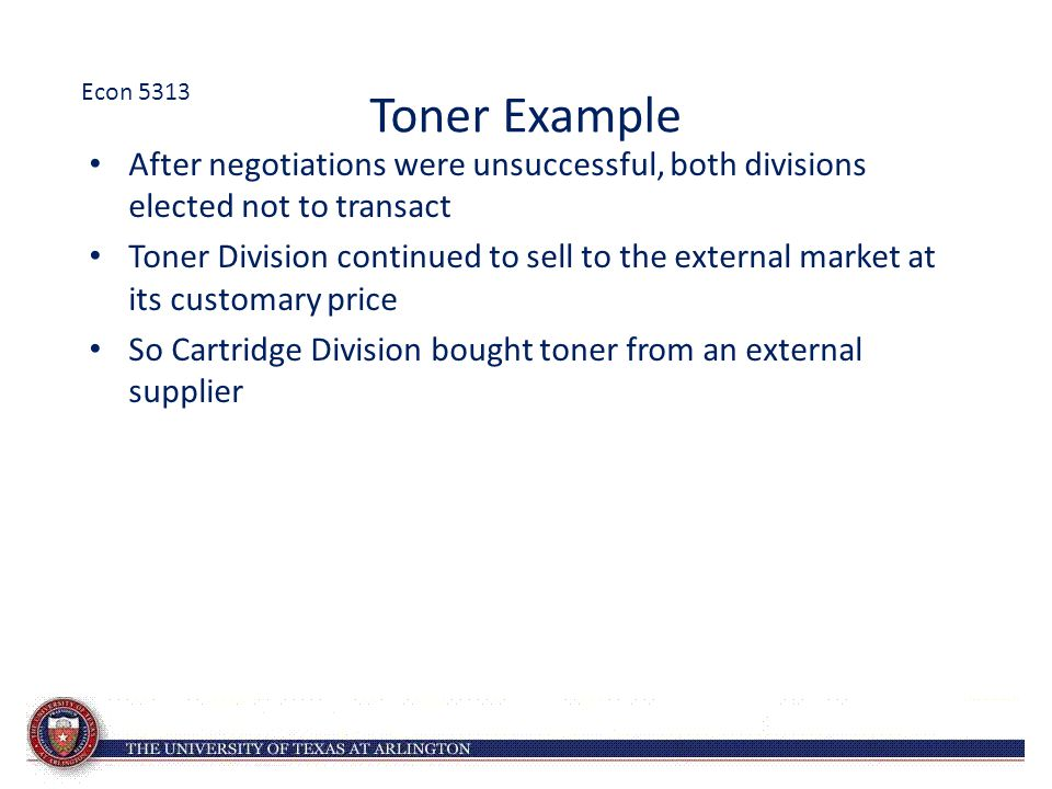 Toner Example After negotiations were unsuccessful, both divisions elected not to transact Toner Division continued to sell to the external market at its customary price So Cartridge Division bought toner from an external supplier Econ 5313