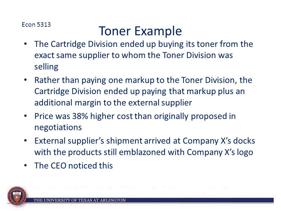 Toner Example The Cartridge Division ended up buying its toner from the exact same supplier to whom the Toner Division was selling Rather than paying one markup to the Toner Division, the Cartridge Division ended up paying that markup plus an additional margin to the external supplier Price was 38% higher cost than originally proposed in negotiations External supplier's shipment arrived at Company X's docks with the products still emblazoned with Company X's logo The CEO noticed this Econ 5313