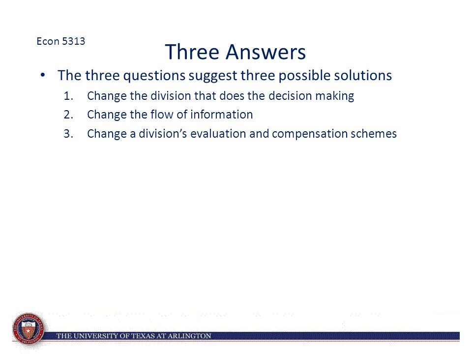 Three Answers The three questions suggest three possible solutions 1.Change the division that does the decision making 2.Change the flow of information 3.Change a division's evaluation and compensation schemes Econ 5313