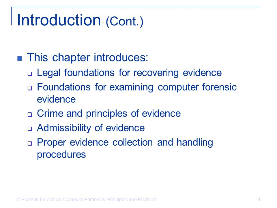© Pearson Education Computer Forensics: Principles and Practices 35 Discovery Process Pretrial right of each party to discover or learn about the opponent's case Includes information that must be provided by each party if requested There are many methods of discovery