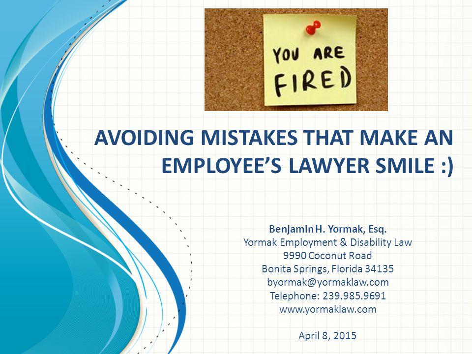AVOIDING MISTAKES THAT MAKE AN EMPLOYEE'S LAWYER SMILE :) Benjamin H. Yormak, Esq. Yormak Employment & Disability Law 9990 Coconut Road Bonita Springs